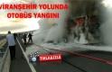 Viranşehir yolunda otobüs yangını!